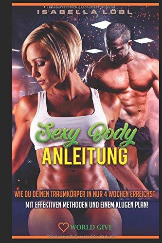 SEXY BODY ANLEITUNG: Wie du deinen Traumkörper in nur 4 Wochen erreichst Mit effektiven Methoden und einem klugen Plan! (German Edition) pdf