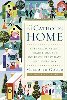 The Catholic Home: Celebrations and Traditions for Holidays, Feast Days, and Every Day by [Gould, Meredith]