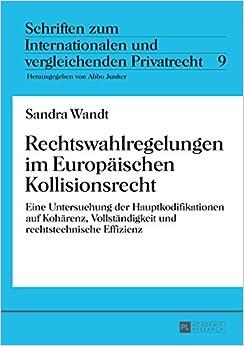 Rechtswahlregelungen Im Europaeischen Kollisionsrecht: Eine Untersuchung Der Hauptkodifikationen Auf Kohaerenz, Vollstaendigkeit Und Rechtstechnische ... Und Vergleichenden Privatrecht)