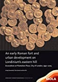 An early Roman fort and urban development on Londinium's eastern hill: Excavations at Plantation Place, City of London, 1997-2003 (Mola Monograph)