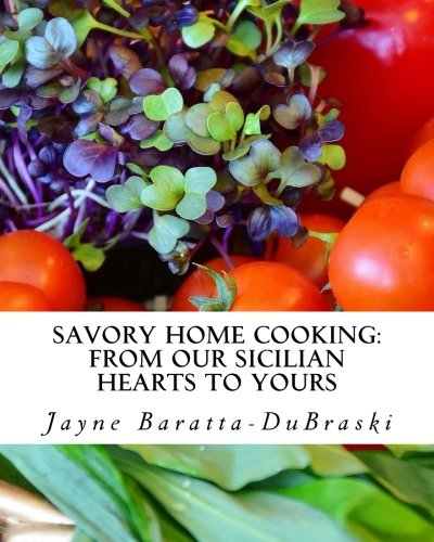 Savory Home Cooking: From Our Sicilian Hearts to Yours by Jayne Baratta-DuBraski