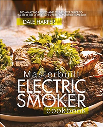 Masterbuilt Electric Smoker Cookbook 100 Amazing Recipes and Step-By-Step Guide to Smoke It Like a Pro Using Your Masterbuilt Smoker