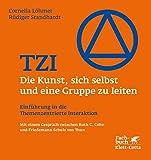TZI - Die Kunst, sich selbst und eine Gruppe zu leiten: Einführung in die Themenzentrierte Interaktion