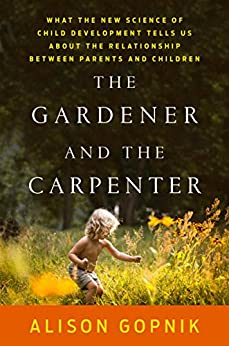 The Gardener and the Carpenter: What the New Science of Child Development Tells Us About the Relationship Between Parents and Children by [Gopnik, Alison]