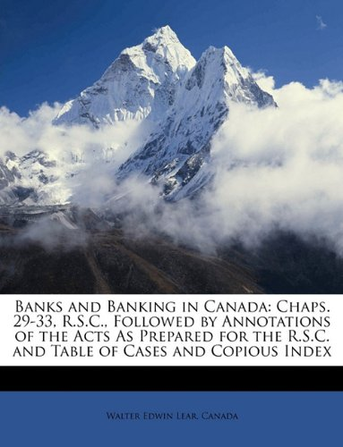 Banks and Banking in Canada: Chaps. 29-33, R.S.C., Followed by Annotations of the Acts As Prepared for the R.S.C. and Table of Cases and Copious Index ebook