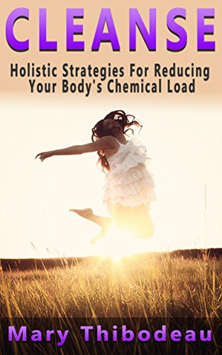 CLEANSE:  Holistic Strategies For Reducing Your Body's Chemical Load (Natural Wellness Featuring Holistic, Herbal and Plant Based Therapies Book 1) (Detox Cleanse Master Cleanse compare prices)