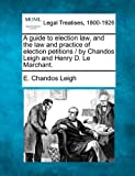 A guide to election law, and the law and practice of election petitions / by Chandos Leigh and Henry D. le Marchant, E. Chandos Leigh, 1240149751