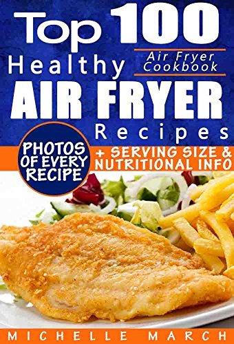 Air Fryer Cookbook: Top 100 Healthy Air Fryer Recipes with Photos, Nutritional  Information, and Serving Size for Every Single Recipe by Michelle March