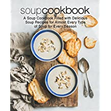 Soup Cookbook: A Soup Cookbook Filled with Delicious Soup Recipes for Almost Every Type of Soup for Every Season
