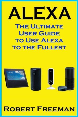 Alexa: The Ultimate User Guide to Use Alexa to the Fullest (Amazon Echo, Amazon Echo Dot, Amazon Echo Look, Amazon Echo Show, user manual, amazon echo app) (smart device, guide, echo) (Volume 1) PDF