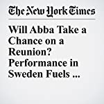 Will Abba Take a Chance on a Reunion? Performance in Sweden Fuels Fans Hopes | Mike Mcphate