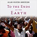 To the Ends of the Earth: Pentecostalism and the Transformation of World Christianity Audiobook by Allan Heaton Anderson Narrated by Tom Parks