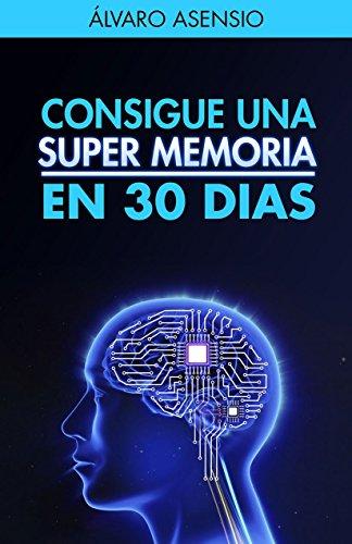 Memoria: Consigue Una Súper Memoria En 30 Dias : Secretos Y Claves Para Recordarlo Todo Y No Olvidar Nada.