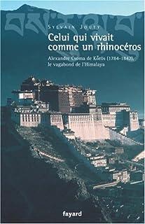 Celui qui vivait comme un rhinocéros : Alexandre Csoma de Korös, le vagabond de l'Himalaya, Jouty, Sylvain