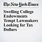 Swelling College Endowments Tempt Lawmakers Looking for Tax Dollars | Anemona Hartocollis