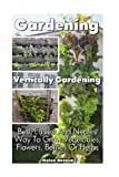 Gardening: Vertically Gardening: Best, Easiest And Neatest Way To Grow Vegetables, Flowers, Berries Or Herbs: (Organic Gardening, ... Gardening) (Homesteading and Urban Gardening)