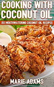 Cooking with Coconut Oil: 50 Mouthwatering Coconut Oil Recipes