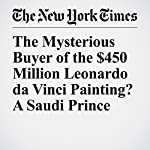 The Mysterious Buyer of the $450 Million Leonardo da Vinci Painting? A Saudi Prince | David D. Kirkpatrick
