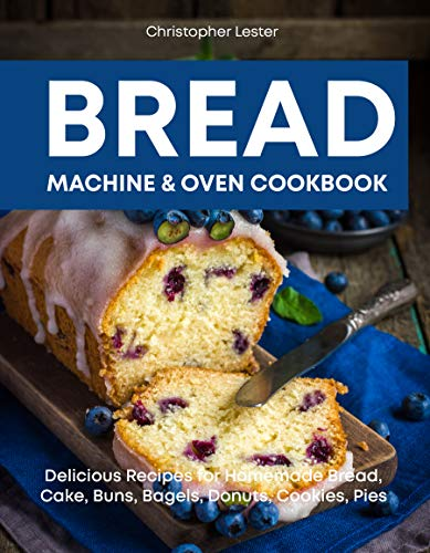 Bread Machine & Oven Cookbook: Delicious Recipes for Homemade Bread, Cake, Buns, Bagels, Donuts, Cookies, Pies by [Lester, Christopher]