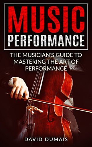 Music Performance: The Musician's Guide to Mastering the Art of Performance (Music, Performance, Practice, Music Theory, Music Habits, Vocal, Guitar, Piano, Violin) (English Edition)