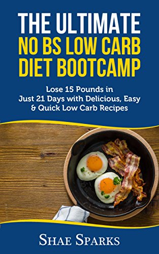 Low Carb: The Ultimate No BS Low Carb Diet Bootcamp: Lose 15 Pounds in Just 21 Days with Delicious, Easy & Quick Low Carb Recipes by Shae Sparks