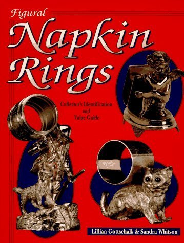 Figural Napkin Rings: Collector's Identification and Value Guide by Lillian Gottschalk (1995-10-03)