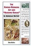 The Kansas-nebraska Act and Bleeding Kansas in American History