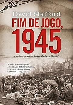 Fim de jogo, 1945: O capítulo que faltava da Segunda Guerra Mundial por [Stafford, David]