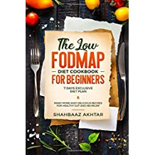 THE LOW FODMAP DIET COOKBOOK FOR BEGINNERS ;7 DAYS EXCLUSIVE DIET PLAN & MANY MORE EASY DELICIOUS RECIPES FOR HEALTHY GUT AND IBS RELIEF