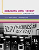 Debugging Game History: A Critical Lexicon (Game Histories)