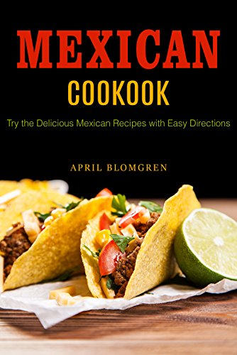 Mexican Cookbook: Try the Delicious Mexican Recipes with Easy Directions by April Blomgren