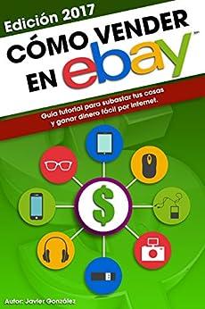 Cómo vender en Ebay: Guía tutorial para subastar tus cosas y ganar dinero fácil por internet (Ganar dinero extra con marketplaces nº 4) (Spanish Edition) by [González, Javi]