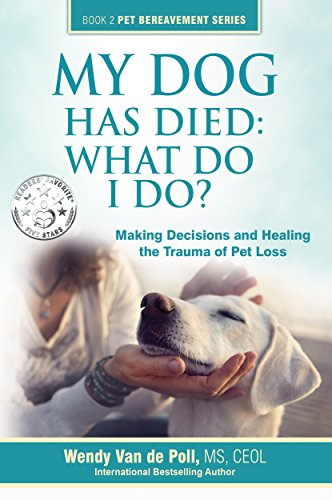 My Dog Has Died: What Do I Do?: Making Decisions and Healing The Trauma of Pet Loss (The Pet Bereavement Series Book 2) -
