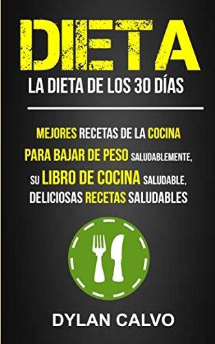 Dieta: La dieta de los 30 dias: Mejores Recetas de la Cocina Para Bajar de Peso Saludablemente, su Libro de Cocina Saludable, Deliciosas Recetas Saludables (Spanish Edition) [Dylan Calvo] (Tapa Blanda)