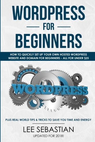 Wordpress For Beginners: How To Quickly Set Your Own Self Hosted Wordpress Site and Domain For Beginners - All For Under $25 - Plus Real World Tips & Tricks To Save You Time & Energy