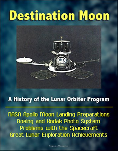 Destination Moon: A History of the Lunar Orbiter Program - NASA Apollo Moon Landing Preparations, Boeing and Kodak Photo System, Problems with the Spacecraft, Great Lunar Exploration Achievements