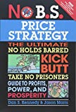 No B.S. Price Strategy: The Ultimate No Holds Barred Kick Butt Take No Prisoner Guide to Profits, Power, and Prosperity