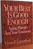 Your Best Is Good Enough : Caring for Your Aging Parents, Greenberg, Vivian E., 0669213322