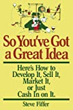So You've Got A Great Idea: Here's How To Develop It, Sell It, Market It Or Just Cash In On It