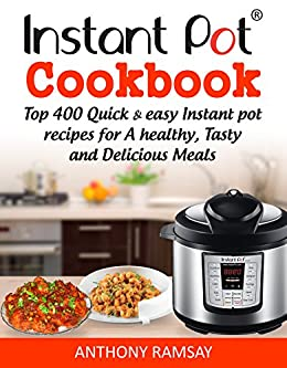 Instant Pot Cookbook: Top 400 Quick And Easy  Instant Pot Recipes For  a  Healthy, Tasty And Delicious Meals (instant pot recipes cookbook, instant pot ... instant pot cookbook, Instant Pot Book 1) by [Ramsay, Anthony]