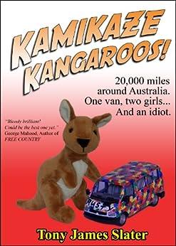 Kamikaze Kangaroos! 20,000 Miles Around Australia. One Van,Two Girls... And An Idiot. by [Slater, Tony James]
