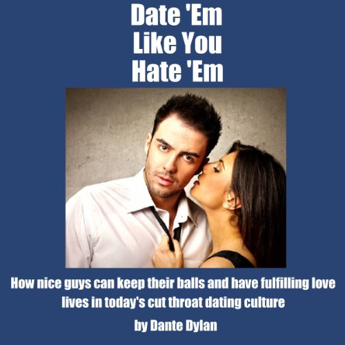 Date 'Em Like You Hate 'Em: How to Keep Your Balls and Have a Fulfilling Love Life in Today's Cutthroat Dating World