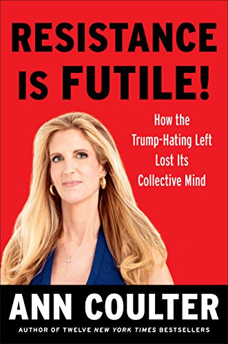Product picture for Resistance Is Futile!: How the Trump-Hating Left Lost Its Collective Mind by Ann Coulter