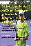 15 Esercizi sul Servizio nel Tennis, Esercizi per potenziare la Resistenza, Rotazione, e Potenza: ''Impara come direzionare il tuo servizio per diventare il migliore nel mondo'' (Italian Edition)
