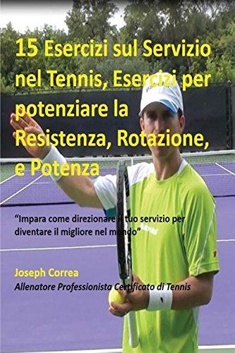 15 Esercizi sul Servizio nel Tennis, Esercizi per potenziare la Resistenza, Rotazione, e Potenza: ''Impara come direzionare il tuo servizio per diventare il migliore nel mondo'' (Italian Edition) by Finibi Inc