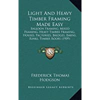 Light and Heavy Timber Framing Made Easy: Balloon Framing, Mixed Framing, Heavy Timber Framing, Houses, Factories, Bridges, Barns, Rinks, Timber Roofs (1909)