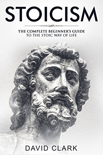 Stoicism: Complete Beginner?s Guide to The Stoic Way of Life (Stoic Life & Principles Book 2)