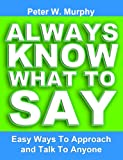 Always Know What To Say - Easy Ways To Approach And Talk To Anyone