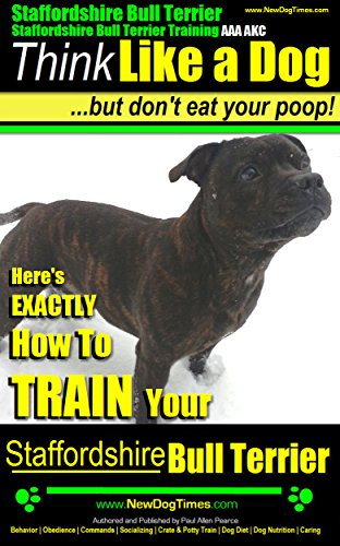 Staffordshire Bull Terrier, Staffordshire Bull Terrier Training AAA AKC: Think Like a Dog, But Don't Eat Your Poop! Bull Terrier Breed Expert Dog Training: ... To Train Your Staffordshire Bull ()