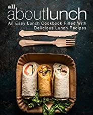 All About Lunch: An Easy Lunch Cookbook Filled With Delicious Lunch Recipes (2nd Edition) (English Edition)